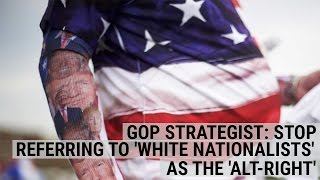 GOP STRATEGIST: Why you should stop referring to 'white nationalists' as the 'alt-right'