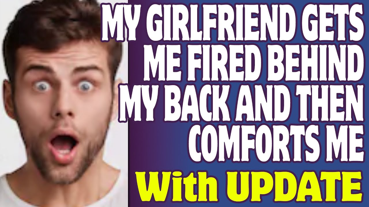 r/Relationships | My Girlfriend Gets Me Fired Behind My Back And Then Comforts Me