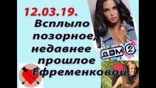 Дом 2 новости слухи. 12.03.19. 12 марта. Всплыло позорное, недавнее прошлое Ефременковой.