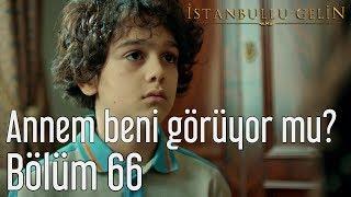 İstanbullu Gelin 66. Bölüm - Annem Beni Görüyor mu?
