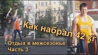 """Отдых в межсезонье. Часть 3 """"как набрал 42 кг"""""""