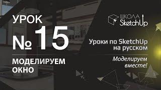 Урок 15. Как сделать окно в СкетчАп 2017. Уроки по SketchUp на русском.