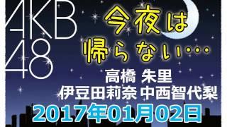 2017.01.02 AKB48 今夜は帰らない・・・ 【高橋朱里・伊豆田莉奈・中西智代梨】