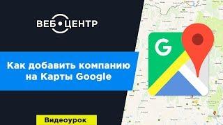 Как добавить компанию на Карты Google l Видеоурок