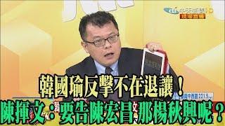 【精彩】韓國瑜反擊不在退讓! 陳揮文:要告陳宏昌 那楊秋興呢?