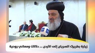 زيارة بطريرك السريان إلى الأردن ... دلالات ومعاني روحية - رؤيا