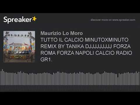 TUTTO IL CALCIO MINUTOXMINUTO REMIX BY TANIKA DJJJJJJJJJ FORZA ROMA FORZA NAPOLI CALCIO RADIO GR1. (