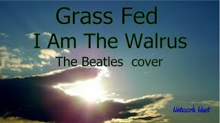 Grass Fed - I Am The Walrus - The Beatles  cover