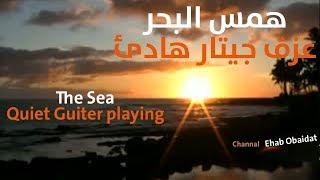 Music Of The Sea - Quiet Guitar Playing   موسيقى همس البحر - عزف جيتار هادئ