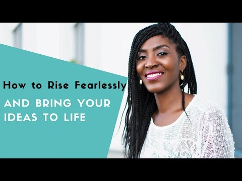 How Rise Fearlessly and Bring Your Ideas to Life