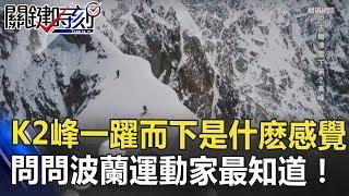 從K2峰一躍而下是什感覺 問問波蘭運動家最知道!! 關鍵時刻 20180725-6 王瑞德 馬西屏