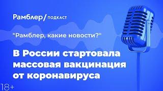 В России стартовала массовая вакцинация от коронавируса |«Рамблер, какие новости?» – Рамблер подкаст