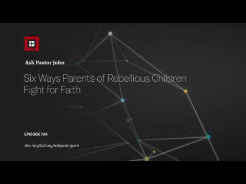 Six Ways Parents of Rebellious Children Fight for Faith // Ask Pastor John