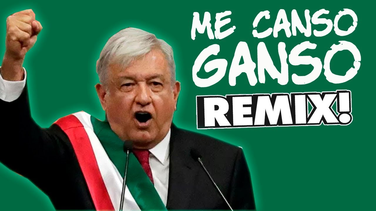 ME CANSO GANSO - AMLO REMIX!