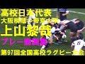 上山黎哉 大阪桐蔭⇒帝京大学 高校日本代表 第97回全国高校ラグビー 2017-2018