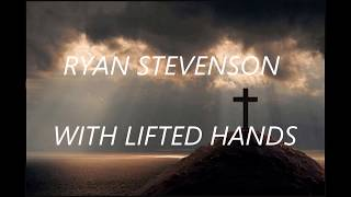 Ryan Stevenson - With Lifted Hands (Lyrics)