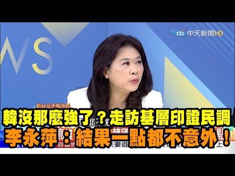 【精彩】 韓國瑜沒那麼強了? 走訪基層印證民調 李永萍:一點都不意外!