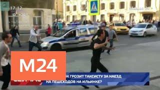 Какой срок грозит таксисту за наезд на пешеходов на Ильинке - Москва 24