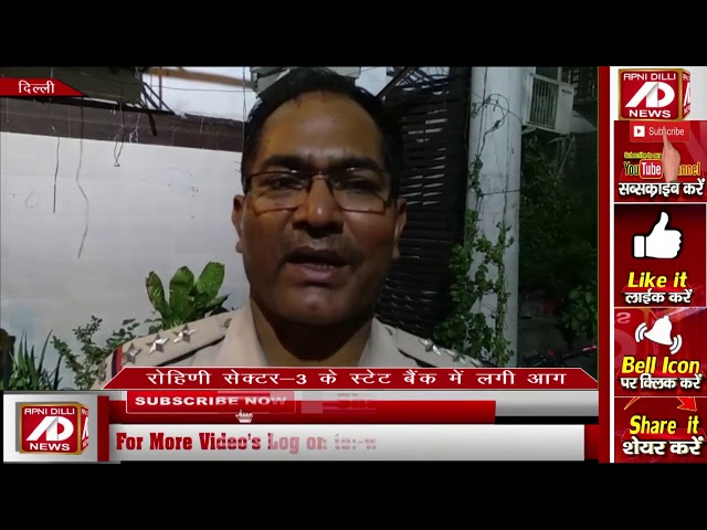 रोहिणी सेक्टर 3 के SBI बैंक में अचानक आग लगी , पुलिस ने आग पर काबू पाया