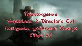 Прохождение Wasteland 2 Director's Cut. Покидаем долбаный Хайпул (Part 7)