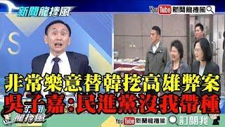 【精彩】非常樂意替韓挖高雄弊案 吳子嘉:民進黨沒我這麼帶種!