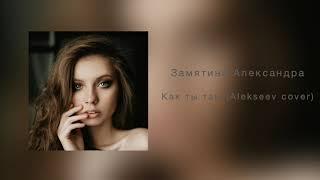 Александра Замятина  Как ты там (Alekseev cover)