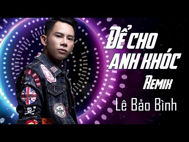 Để Cho Em Khóc Remix - Lê Bảo Bình