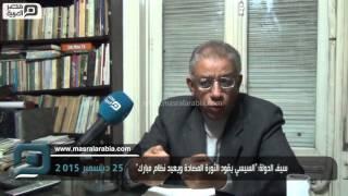 """مصر العربية   سيف الدولة:""""السيسي يقود الثورة المضادة ويعيد نظام مبارك"""""""