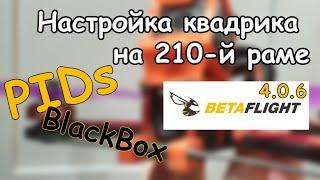 Настройка квадрика 210 мм (Betaflight 4.0.6, PID, BlackBox, устранение дерганья по YAW)