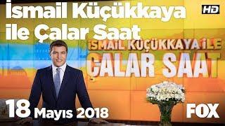 18 Mayıs 2018 İsmail Küçükkaya ile Çalar Saat