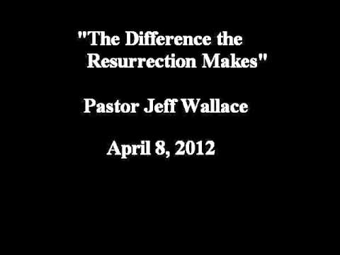 """""""The Difference Christ's Resurrection Makes"""" - Pastor Jeff Wallace, April 8, 2012"""