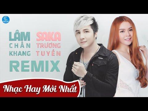 LK Nhạc Remix Saka Trương Tuyền, Lâm Chấn Khang - LK Saka Trương Tuyền, Lâm Chấn Khang Remix 2016