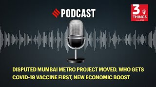 Disputed Mumbai metro project moved, who gets COVID-19 vaccine first, new economic boost