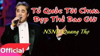 Tổ Quốc Tôi Chưa Đẹp Thế Bao Giờ - NSND Quang Thọ [Official Audio]