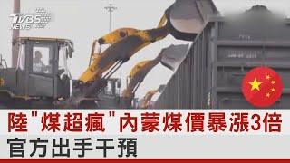 陸「煤超瘋」 內蒙煤價暴漲3倍 官方出手干預