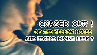 CHASED OUT of THE YELLOW HOUSE !