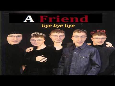 A Friend - Bye Bye Bye