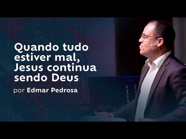 Quando tudo estiver mal, Jesus continua sendo Deus por Edmar Pedrosa