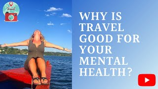 Why is Travel Good For Your Mental Health? | The Benefits of Travel