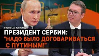«Путин – делатель королей!»: президент Сербии пояснил, как Европа оставила себя без газа