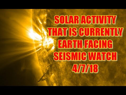 SOLAR ACTIVITY THAT IS CURRENTLY EARTH FACING SEISMIC WATCH 4/7/18