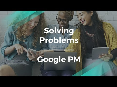 How to Solve Problems by Using Products by Google Product Manager
