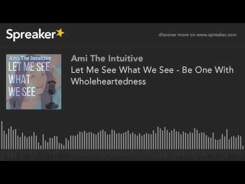 Let Me See What We See - Be One With Wholeheartedness