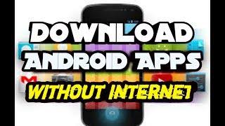 How To Download Android Apps/games Without Internet 2017 No Root Required
