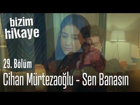 Cihan Mürtezaoğlu - Sen Banasın - Bizim Hikaye 29. Bölüm