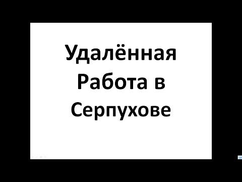 Удалённая  Работа в  Серпухове. Работа в Интернет в Серпухове.