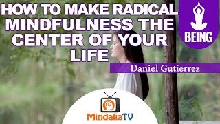 2/15/2019 How to make Radical Mindfulness the center of your life, Daniel Gutierrez