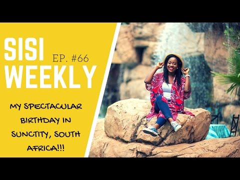 "SISI WEEKLY EP. #66 ""MY SPECTACULAR BIRTHDAY IN SUN CITY, SOUTH AFRICA"""