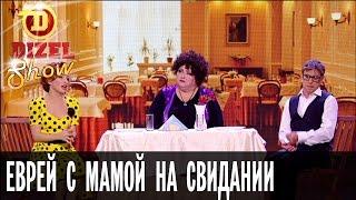 Как познакомится с девушкой: еврей с мамой на свидании — Дизель Шоу — выпуск 17, 21.10.16