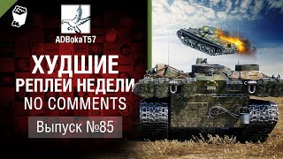 Худшие Реплеи Недели - No Comments №85 - от ADBokaT57 [World of Tanks]